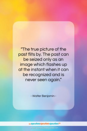 """Walter Benjamin quote: """"The true picture of the past flits…""""- at QuotesQuotesQuotes.com"""