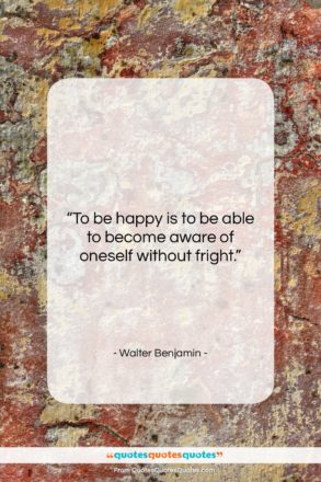 """Walter Benjamin quote: """"To be happy is to be able…""""- at QuotesQuotesQuotes.com"""