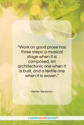 """Walter Benjamin quote: """"Work on good prose has three steps:…""""- at QuotesQuotesQuotes.com"""