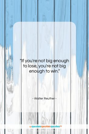 """Walter Reuther quote: """"If you're not big enough to lose,…""""- at QuotesQuotesQuotes.com"""