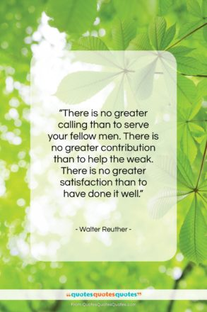 """Walter Reuther quote: """"There is no greater calling than to…""""- at QuotesQuotesQuotes.com"""