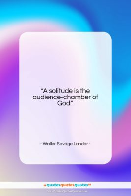 """Walter Savage Landor quote: """"A solitude is the audience-chamber of God….""""- at QuotesQuotesQuotes.com"""