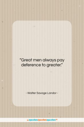 """Walter Savage Landor quote: """"Great men always pay deference to greater….""""- at QuotesQuotesQuotes.com"""