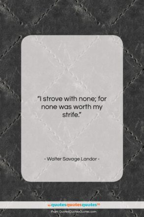 """Walter Savage Landor quote: """"I strove with none; for none was…""""- at QuotesQuotesQuotes.com"""