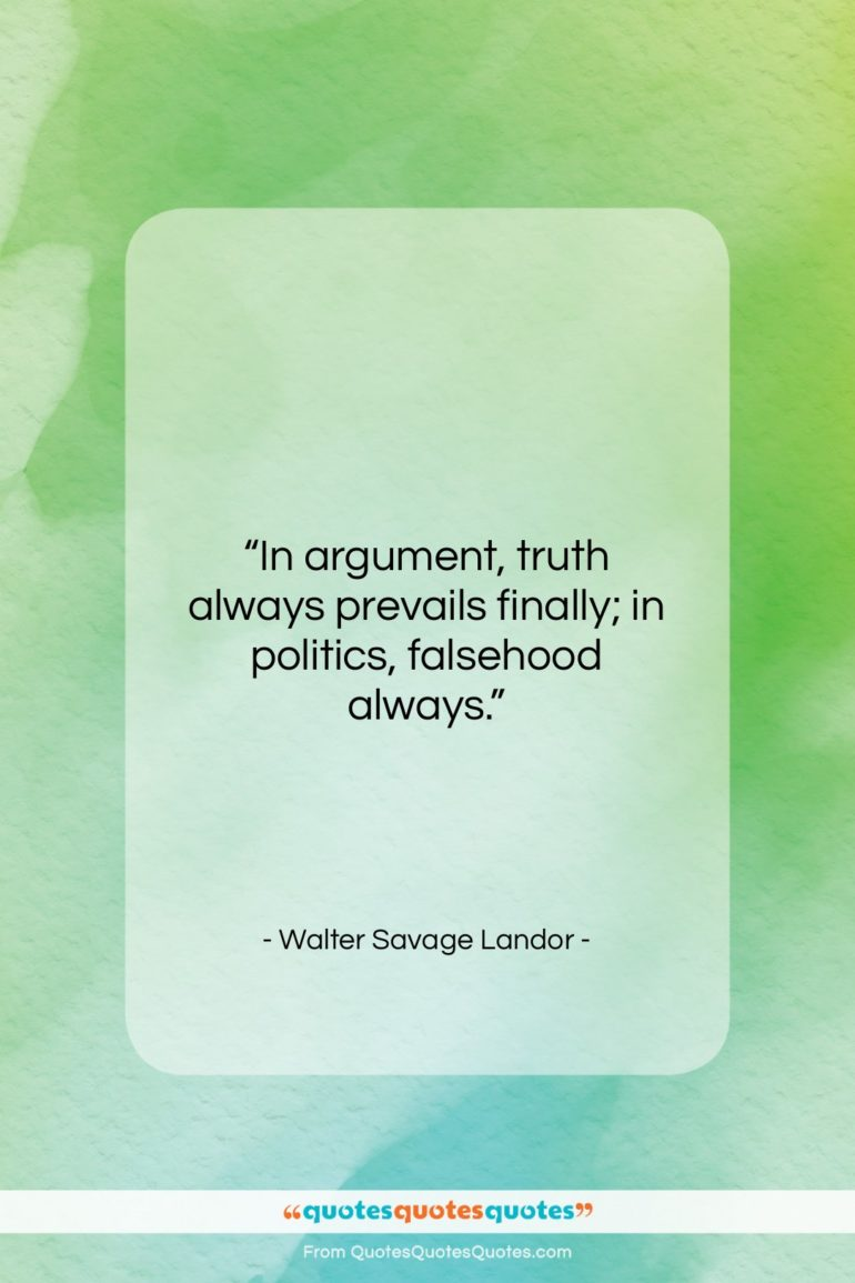 """Walter Savage Landor quote: """"In argument, truth always prevails finally; in…""""- at QuotesQuotesQuotes.com"""