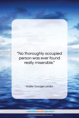 "Walter Savage Landor quote: ""No thoroughly occupied person was ever found…""- at QuotesQuotesQuotes.com"