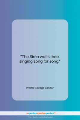 "Walter Savage Landor quote: ""The Siren waits thee, singing song for…""- at QuotesQuotesQuotes.com"