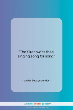 """Walter Savage Landor quote: """"The Siren waits thee, singing song for…""""- at QuotesQuotesQuotes.com"""