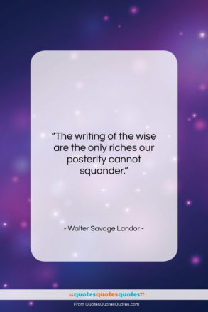 """Walter Savage Landor quote: """"The writing of the wise are the…""""- at QuotesQuotesQuotes.com"""