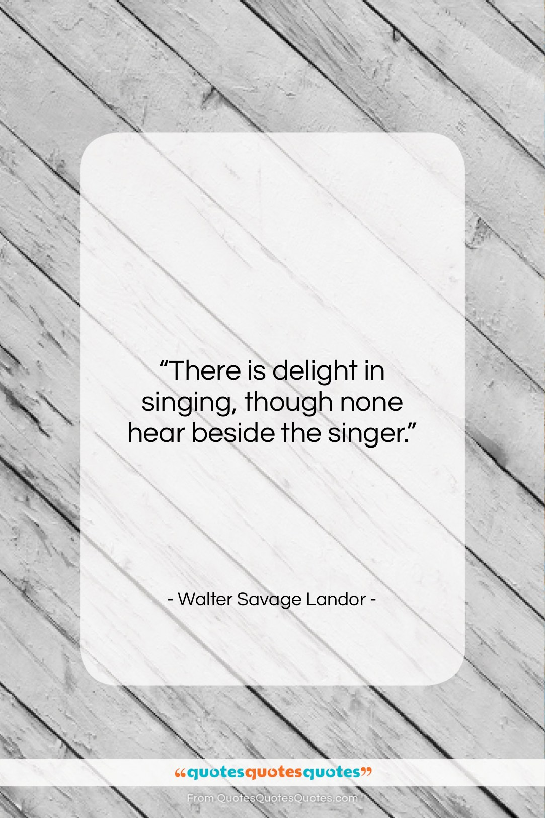 """Walter Savage Landor quote: """"There is delight in singing, though none…""""- at QuotesQuotesQuotes.com"""