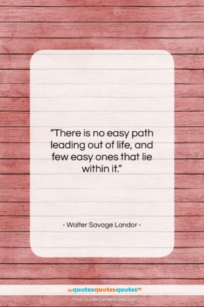 """Walter Savage Landor quote: """"There is no easy path leading out…""""- at QuotesQuotesQuotes.com"""