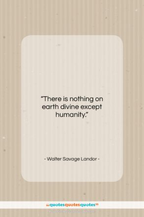 """Walter Savage Landor quote: """"There is nothing on earth divine except…""""- at QuotesQuotesQuotes.com"""