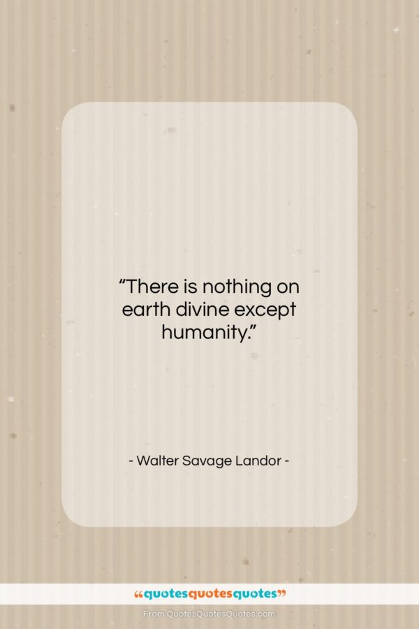 "Walter Savage Landor quote: ""There is nothing on earth divine except…""- at QuotesQuotesQuotes.com"
