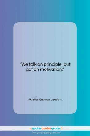 """Walter Savage Landor quote: """"We talk on principle, but act on…""""- at QuotesQuotesQuotes.com"""