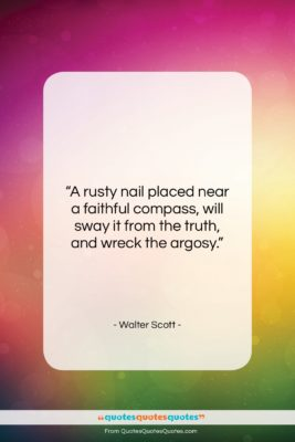 """Walter Scott quote: """"A rusty nail placed near a faithful…""""- at QuotesQuotesQuotes.com"""