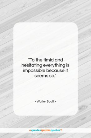 """Walter Scott quote: """"To the timid and hesitating everything is…""""- at QuotesQuotesQuotes.com"""