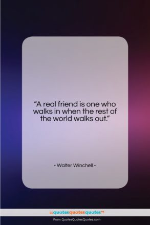 """Walter Winchell quote: """"A real friend is one who walks…""""- at QuotesQuotesQuotes.com"""