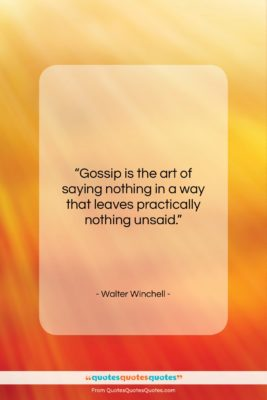 """Walter Winchell quote: """"Gossip is the art of saying nothing…""""- at QuotesQuotesQuotes.com"""