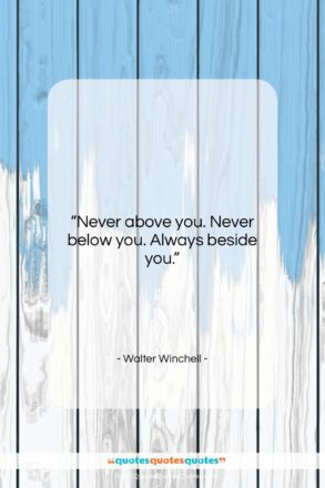 """Walter Winchell quote: """"Never above you. Never below you. Always…""""- at QuotesQuotesQuotes.com"""
