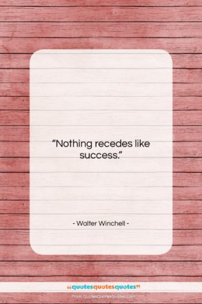 """Walter Winchell quote: """"Nothing recedes like success….""""- at QuotesQuotesQuotes.com"""