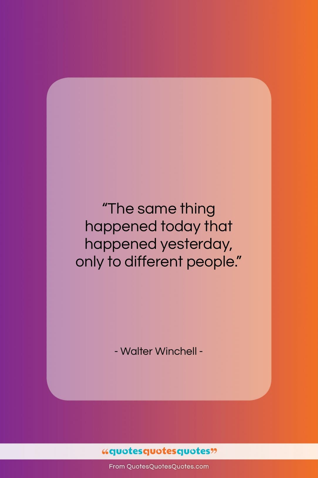 """Walter Winchell quote: """"The same thing happened today that happened…""""- at QuotesQuotesQuotes.com"""