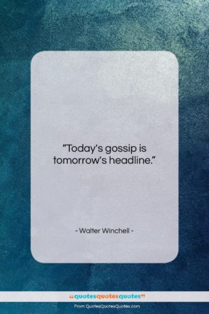 "Walter Winchell quote: ""Today's gossip is tomorrow's headline….""- at QuotesQuotesQuotes.com"