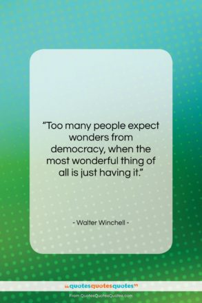 "Walter Winchell quote: ""Too many people expect wonders from democracy,…""- at QuotesQuotesQuotes.com"