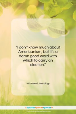 """Warren G. Harding quote: """"I don't know much about Americanism, but…""""- at QuotesQuotesQuotes.com"""