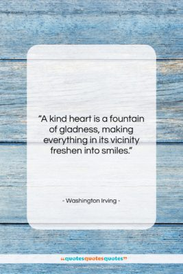 """Washington Irving quote: """"A kind heart is a fountain of…""""- at QuotesQuotesQuotes.com"""
