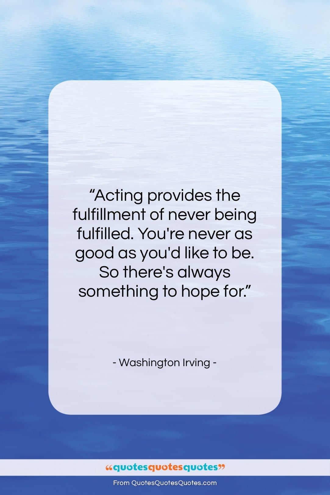 """Washington Irving quote: """"Acting provides the fulfillment of never being…""""- at QuotesQuotesQuotes.com"""