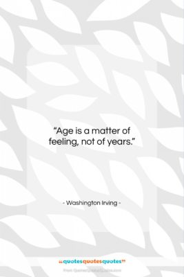 """Washington Irving quote: """"Age is a matter of feeling, not…""""- at QuotesQuotesQuotes.com"""