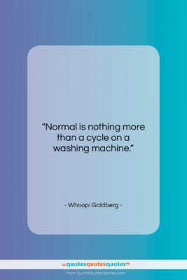 """Whoopi Goldberg quote: """"Normal is nothing more than a cycle…""""- at QuotesQuotesQuotes.com"""