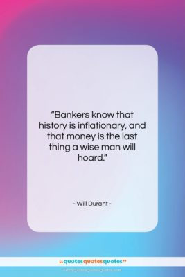 """Will Durant quote: """"Bankers know that history is inflationary, and…""""- at QuotesQuotesQuotes.com"""