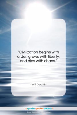"""Will Durant quote: """"Civilization begins with order, grows with liberty,…""""- at QuotesQuotesQuotes.com"""