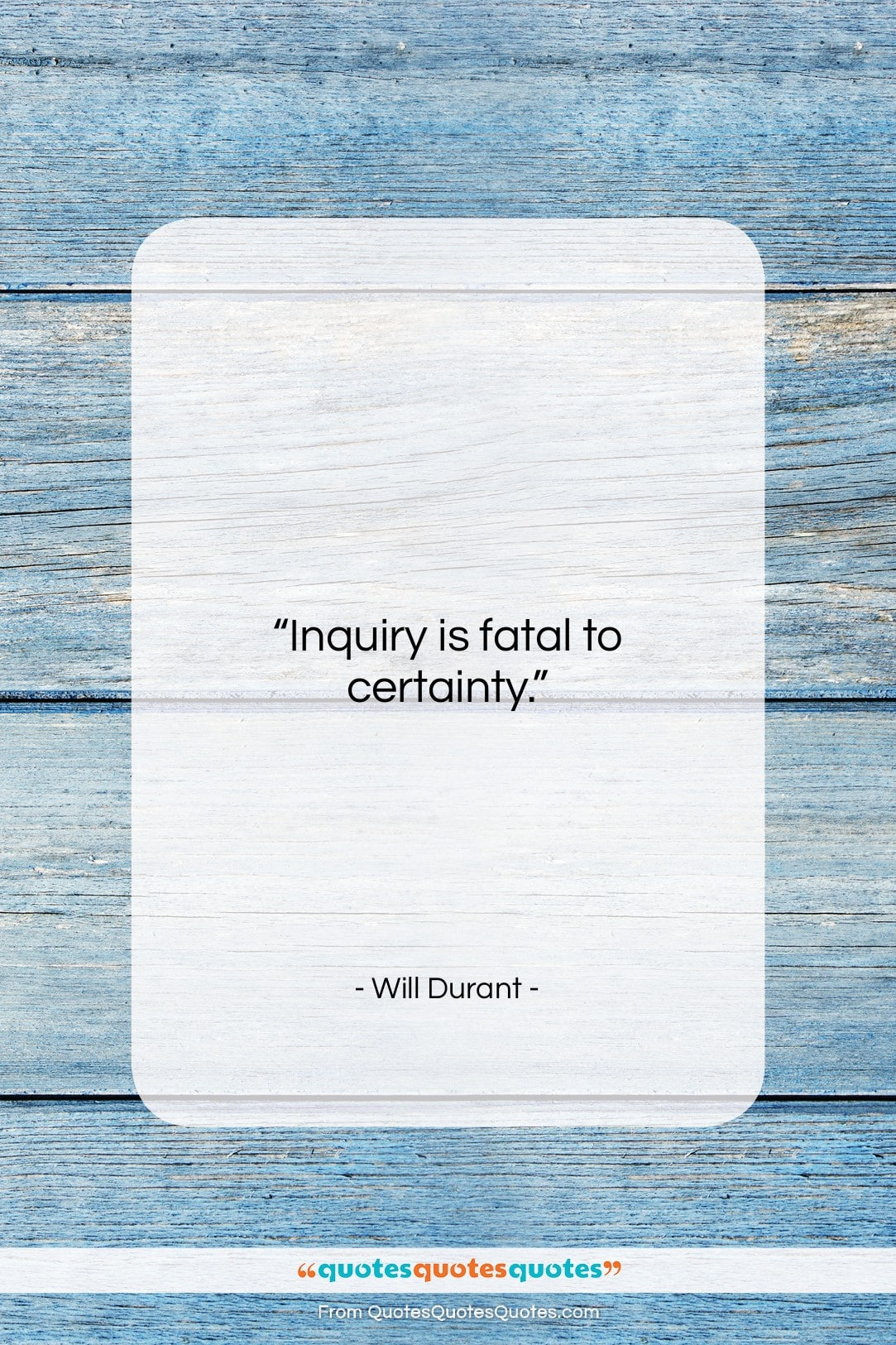 """Will Durant quote: """"Inquiry is fatal to certainty….""""- at QuotesQuotesQuotes.com"""