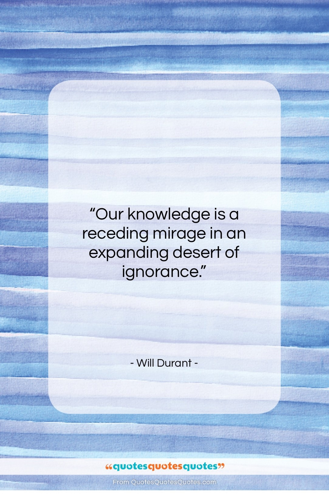 """Will Durant quote: """"Our knowledge is a receding mirage in…""""- at QuotesQuotesQuotes.com"""