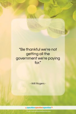 """Will Rogers quote: """"Be thankful we're not getting all the…""""- at QuotesQuotesQuotes.com"""
