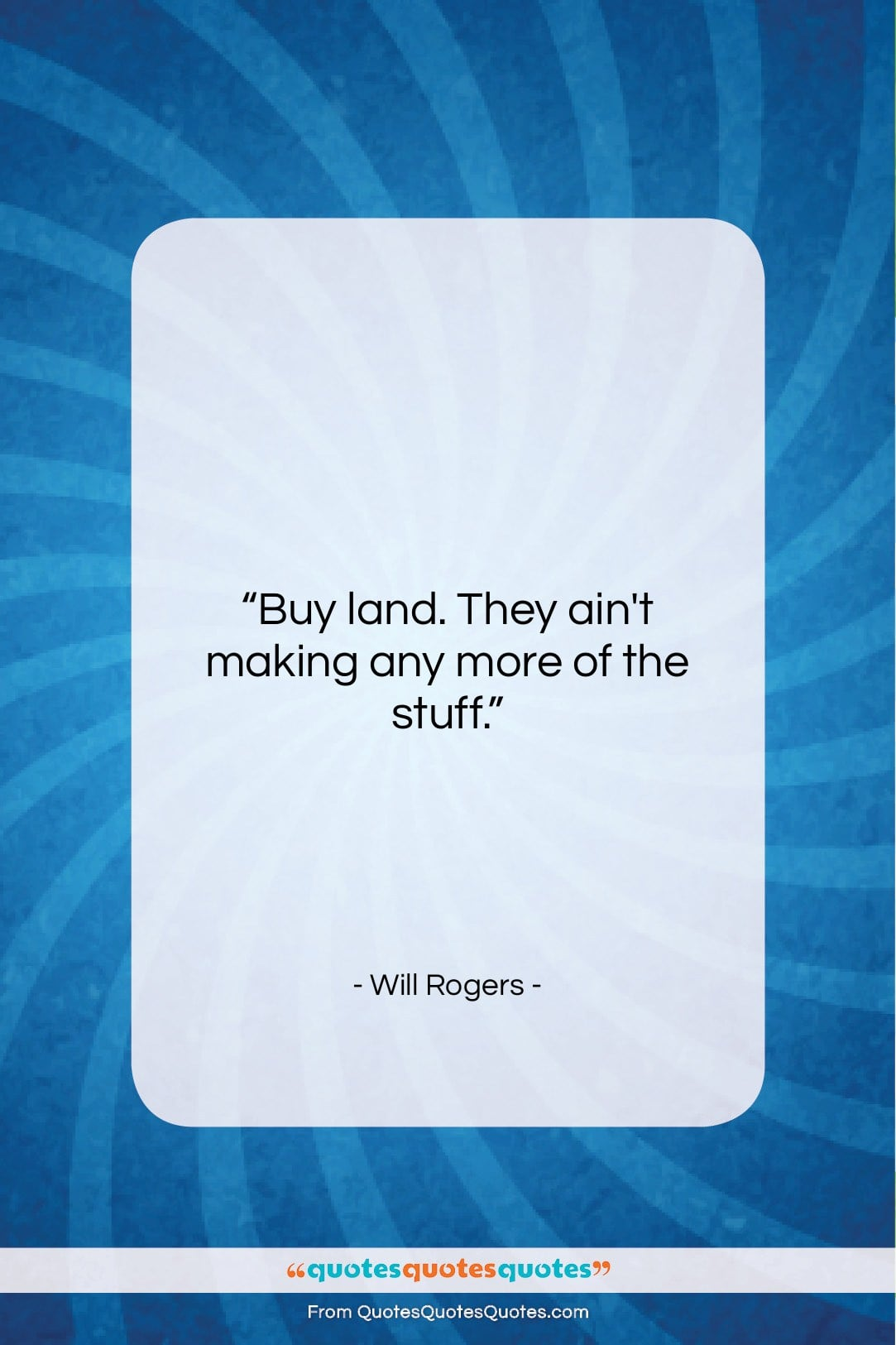 """Will Rogers quote: """"Buy land. They ain't making any more…""""- at QuotesQuotesQuotes.com"""