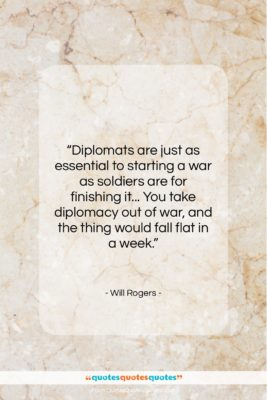 """Will Rogers quote: """"Diplomats are just as essential to starting…""""- at QuotesQuotesQuotes.com"""