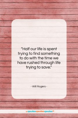 """Will Rogers quote: """"Half our life is spent trying to…""""- at QuotesQuotesQuotes.com"""