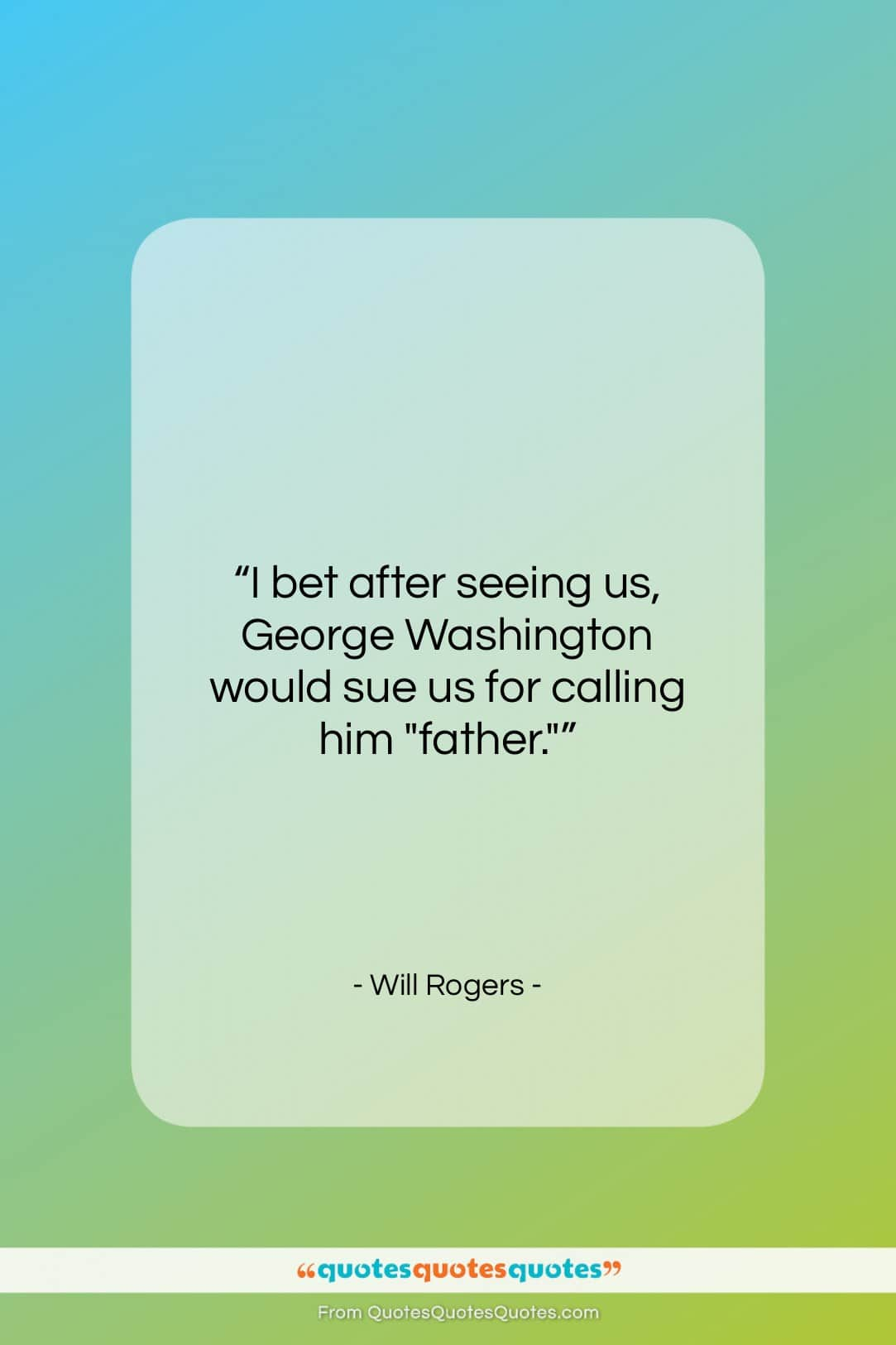 """Will Rogers quote: """"I bet after seeing us, George Washington…""""- at QuotesQuotesQuotes.com"""