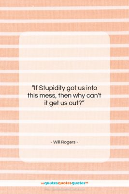"Will Rogers quote: ""If Stupidity got us into this mess,…""- at QuotesQuotesQuotes.com"