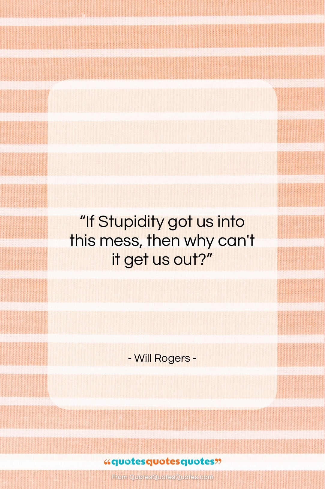 """Will Rogers quote: """"If Stupidity got us into this mess,…""""- at QuotesQuotesQuotes.com"""