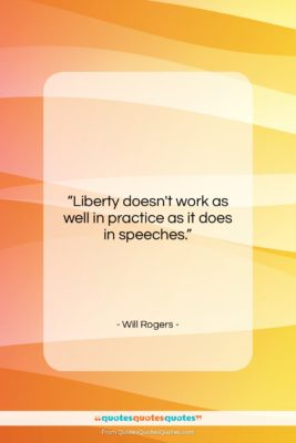 """Will Rogers quote: """"Liberty doesn't work as well in practice…""""- at QuotesQuotesQuotes.com"""