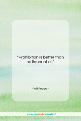 "Will Rogers quote: ""Prohibition is better than no liquor at…""- at QuotesQuotesQuotes.com"