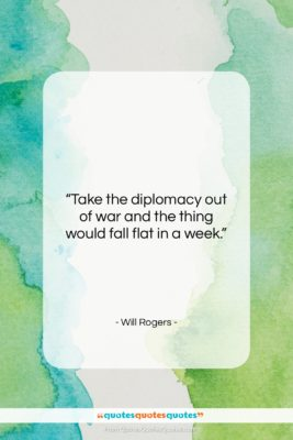 """Will Rogers quote: """"Take the diplomacy out of war and…""""- at QuotesQuotesQuotes.com"""