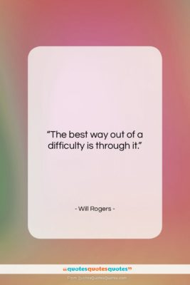 """Will Rogers quote: """"The best way out of a difficulty…""""- at QuotesQuotesQuotes.com"""