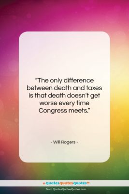 "Will Rogers quote: ""The only difference between death and taxes…""- at QuotesQuotesQuotes.com"