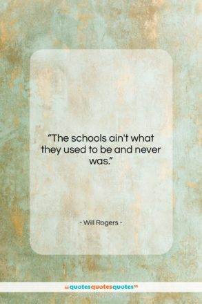 """Will Rogers quote: """"The schools ain't what they used to…""""- at QuotesQuotesQuotes.com"""