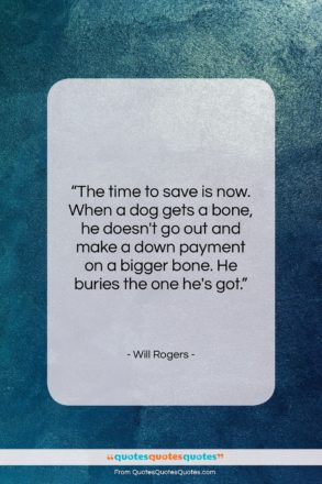 """Will Rogers quote: """"The time to save is now. When…""""- at QuotesQuotesQuotes.com"""